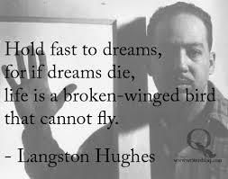 Hold fast to dreams, for if dreams die, life is a broken-winged bird that cannot fly. - Langston Hughes